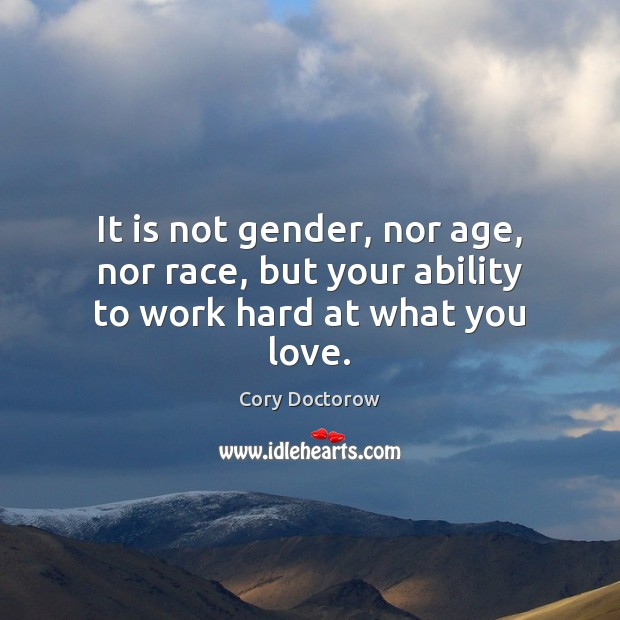 Image, It is not gender, nor age, nor race, but your ability to work hard at what you love.