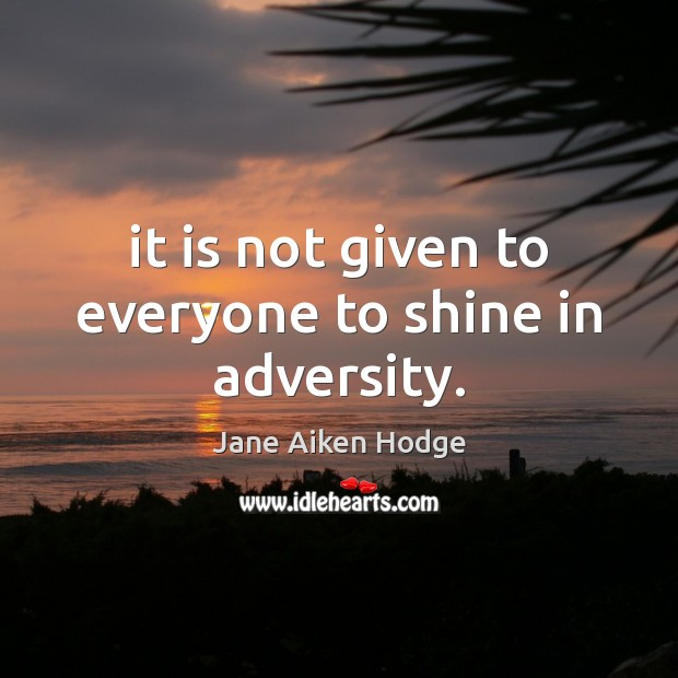 It is not given to everyone to shine in adversity. Image
