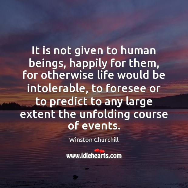 It is not given to human beings, happily for them, for otherwise Image