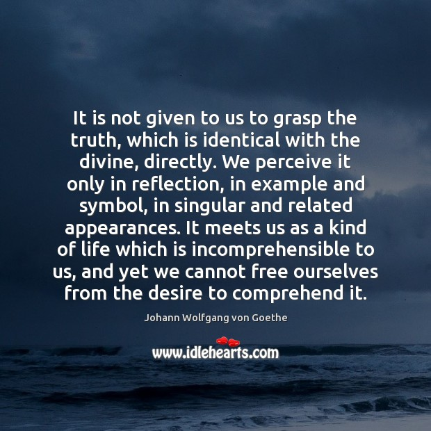 It is not given to us to grasp the truth, which is Image