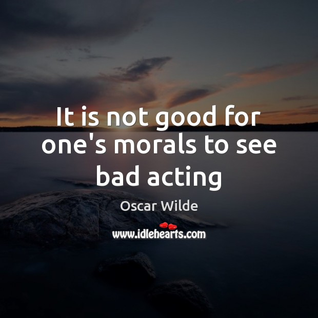 Image, It is not good for one's morals to see bad acting