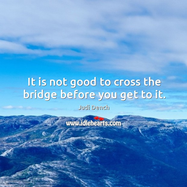 It is not good to cross the bridge before you get to it. Image