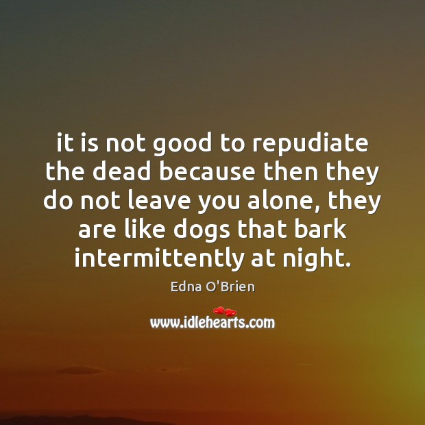 It is not good to repudiate the dead because then they do Edna O'Brien Picture Quote