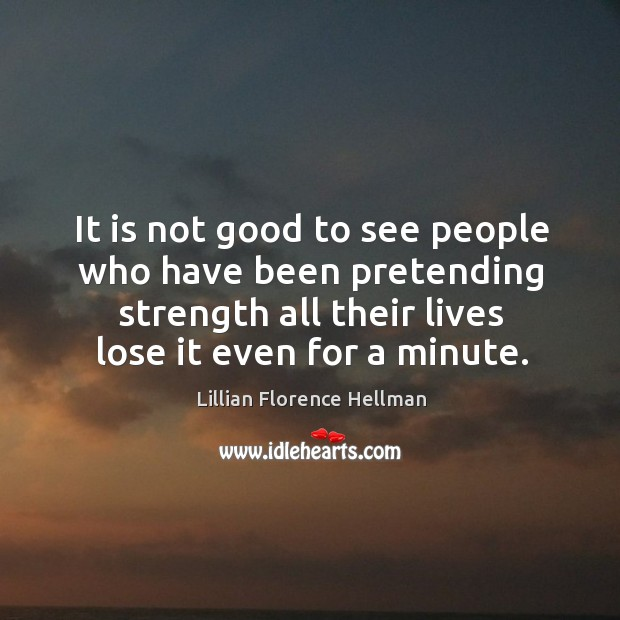 It is not good to see people who have been pretending strength all their lives lose it even for a minute. Image