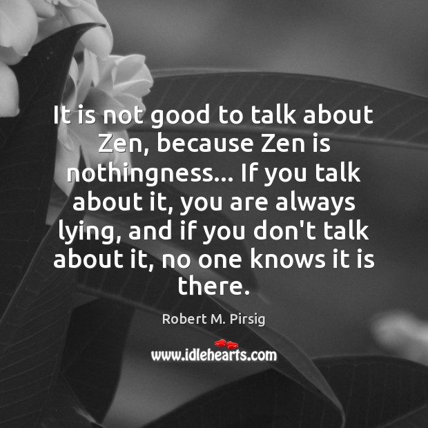 It is not good to talk about Zen, because Zen is nothingness… Robert M. Pirsig Picture Quote