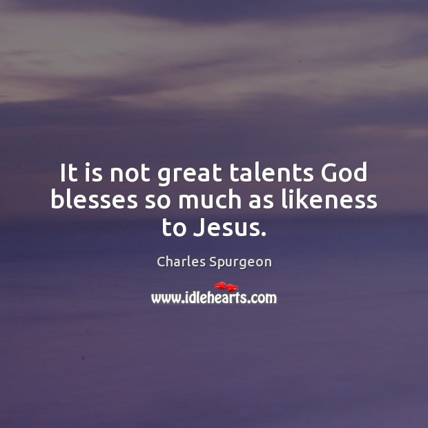 It is not great talents God blesses so much as likeness to Jesus. Image