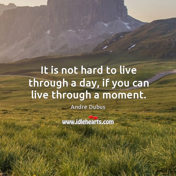 It is not hard to live through a day, if you can live through a moment. Andre Dubus Picture Quote