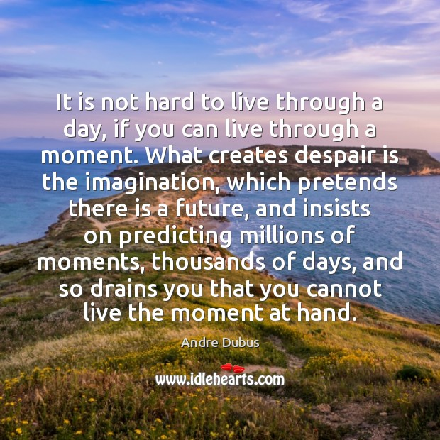 It is not hard to live through a day, if you can Andre Dubus Picture Quote