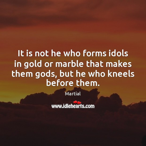 It is not he who forms idols in gold or marble that Image