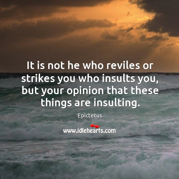 It is not he who reviles or strikes you who insults you, but your opinion that these things are insulting. Image