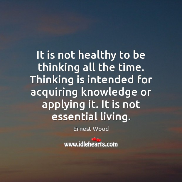 It is not healthy to be thinking all the time. Thinking is Image