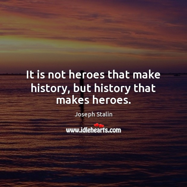 It is not heroes that make history, but history that makes heroes. Image