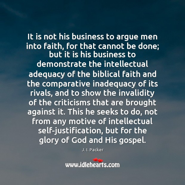 It is not his business to argue men into faith, for that J. I. Packer Picture Quote