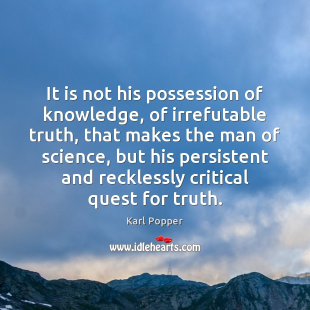 It is not his possession of knowledge, of irrefutable truth, that makes Karl Popper Picture Quote