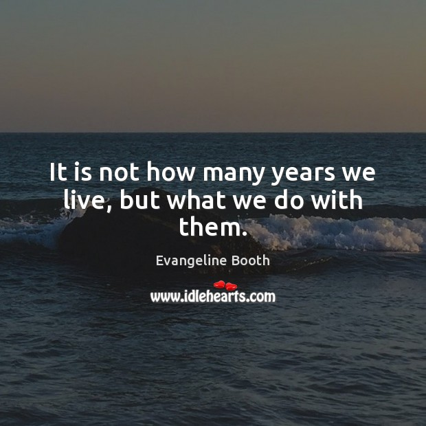 It is not how many years we live, but what we do with them. Image
