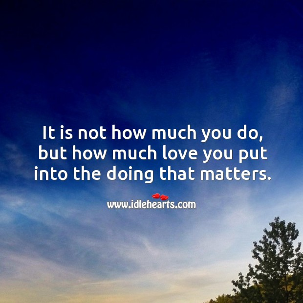 It is not how much you do, but how much love you put into the doing that matters. Image