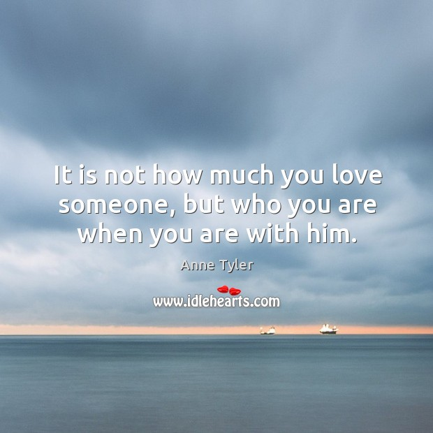 Image, It is not how much you love someone, but who you are when you are with him.
