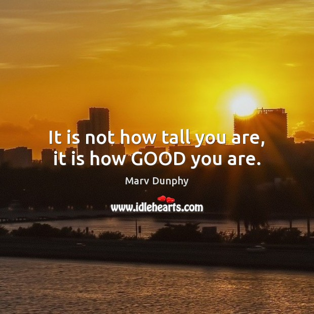 It is not how tall you are, it is how GOOD you are. Image