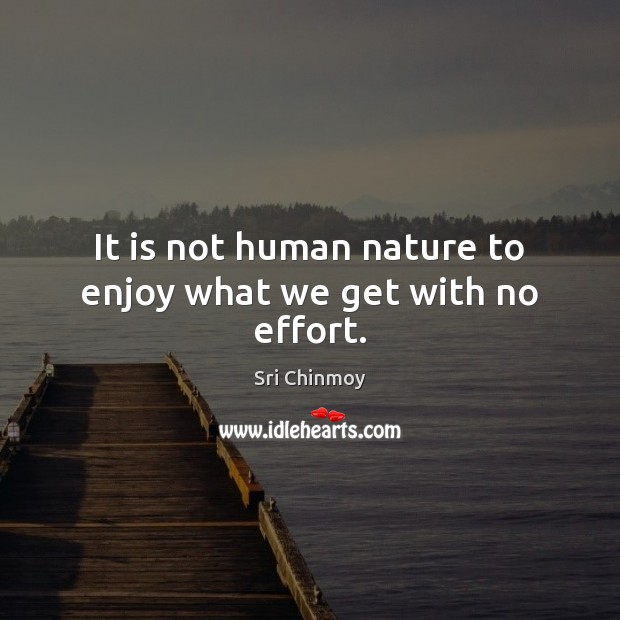 It is not human nature to enjoy what we get with no effort. Image