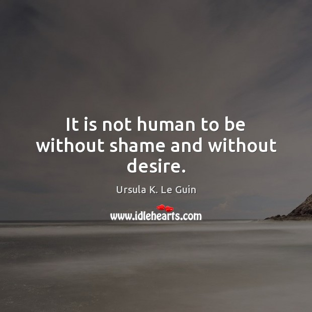 It is not human to be without shame and without desire. Ursula K. Le Guin Picture Quote