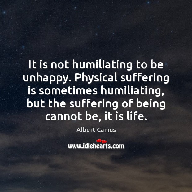 Image about It is not humiliating to be unhappy. Physical suffering is sometimes humiliating,