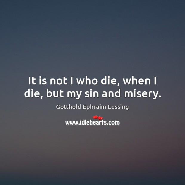 It is not I who die, when I die, but my sin and misery. Image
