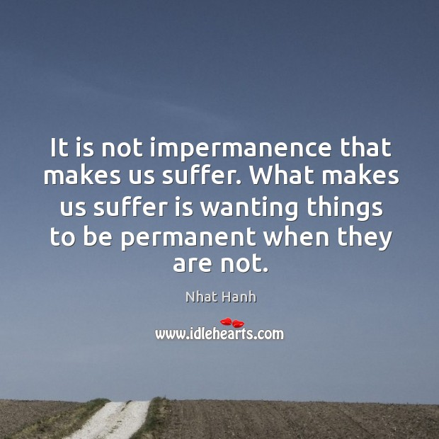 It is not impermanence that makes us suffer. What makes us suffer Image