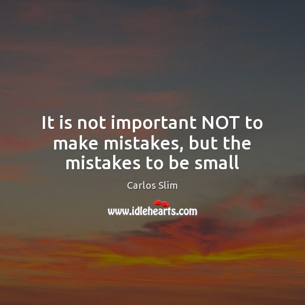 It is not important NOT to make mistakes, but the mistakes to be small Image
