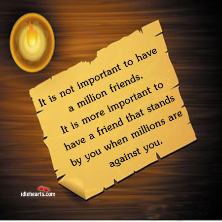 It is not important to have a million friends. It is more important Image