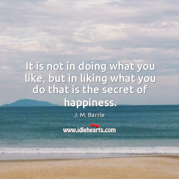It is not in doing what you like, but in liking what you do that is the secret of happiness. Image
