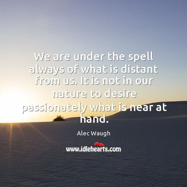 Image, It is not in our nature to desire passionately what is near at hand.