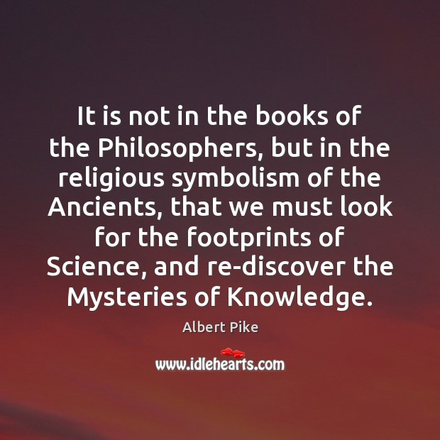 It is not in the books of the Philosophers, but in the Albert Pike Picture Quote