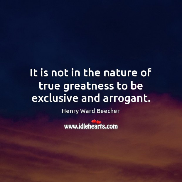 It is not in the nature of true greatness to be exclusive and arrogant. Henry Ward Beecher Picture Quote