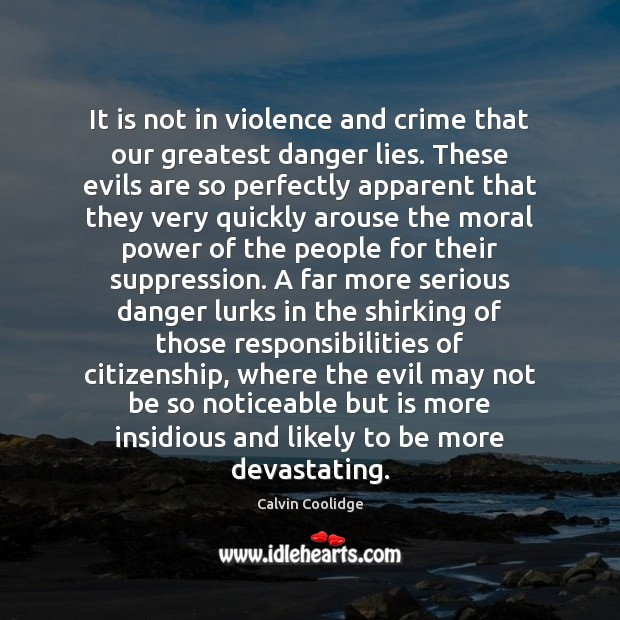 It is not in violence and crime that our greatest danger lies. Calvin Coolidge Picture Quote