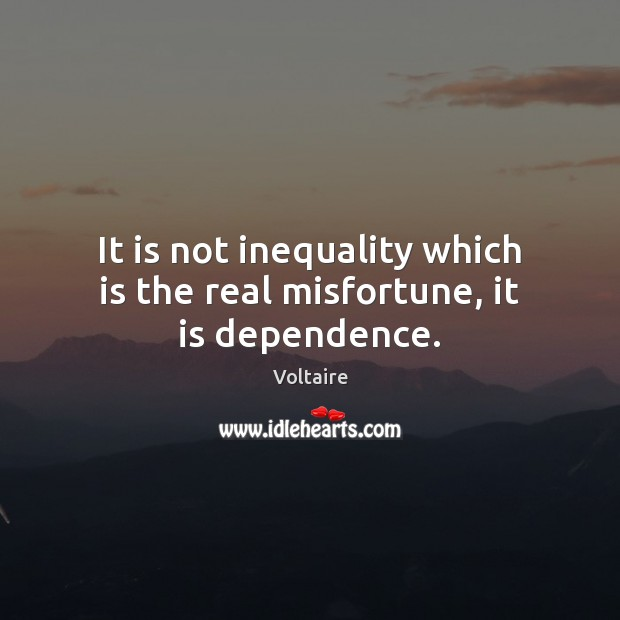 It is not inequality which is the real misfortune, it is dependence. Image