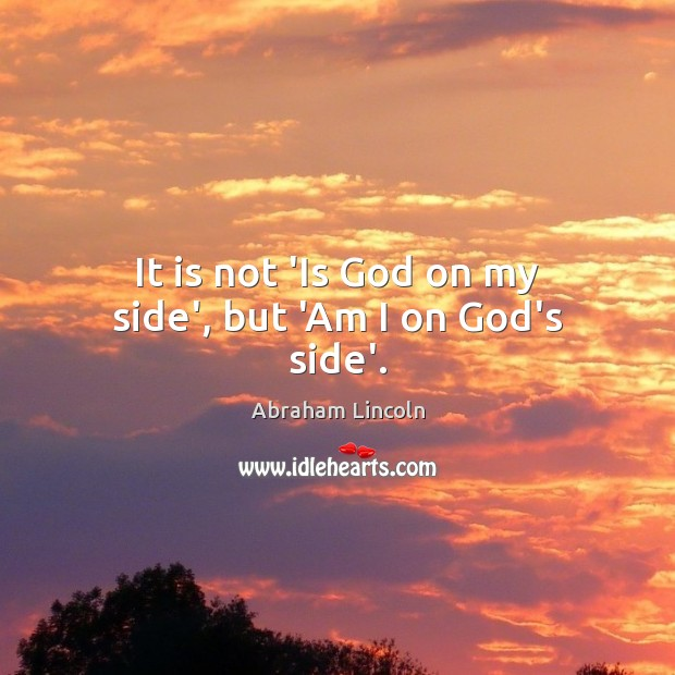 It is not 'Is God on my side', but 'Am I on God's side'. Abraham Lincoln Picture Quote