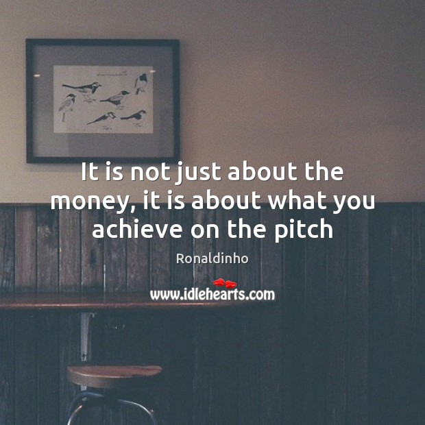 It is not just about the money, it is about what you achieve on the pitch Image