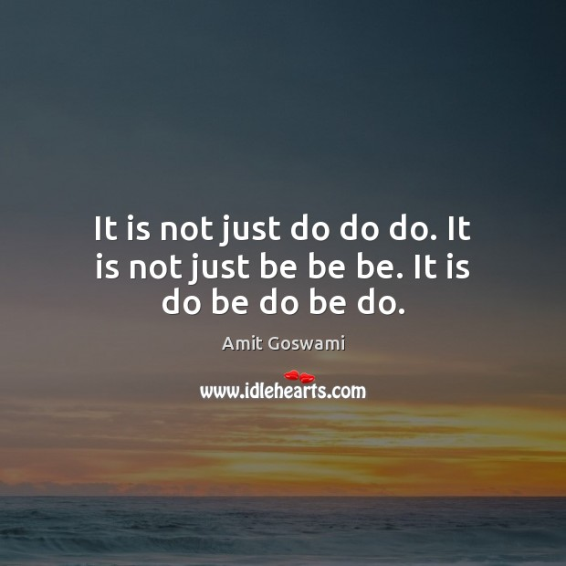 It is not just do do do. It is not just be be be. It is do be do be do. Image