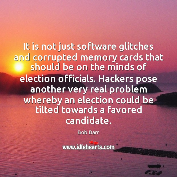It is not just software glitches and corrupted memory cards that should Bob Barr Picture Quote