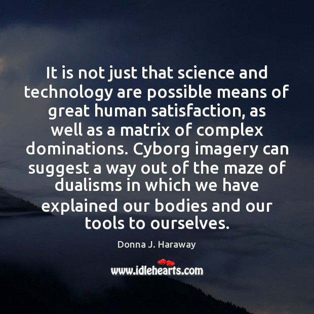 It is not just that science and technology are possible means of Donna J. Haraway Picture Quote