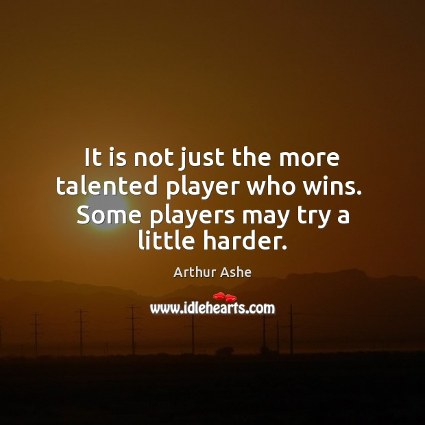 It is not just the more talented player who wins.  Some players may try a little harder. Arthur Ashe Picture Quote