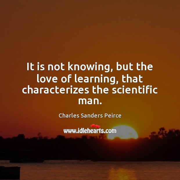 It is not knowing, but the love of learning, that characterizes the scientific man. Charles Sanders Peirce Picture Quote