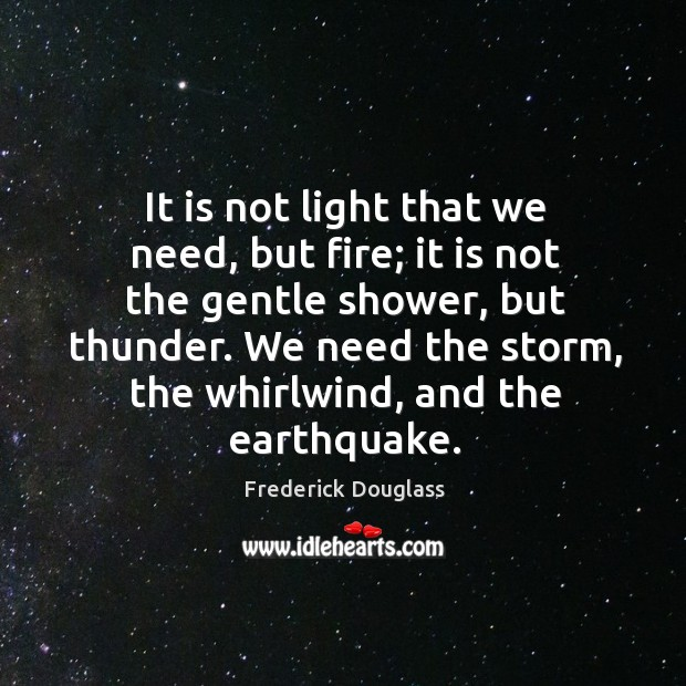 It is not light that we need, but fire; it is not the gentle shower, but thunder. We need the storm Image