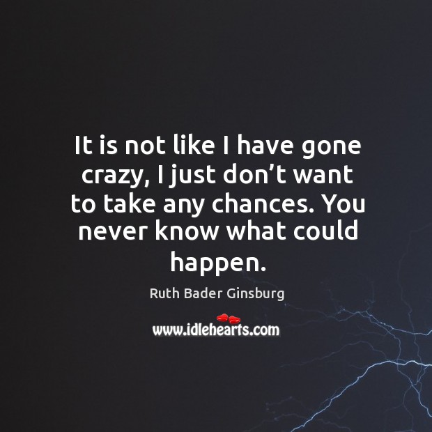 It is not like I have gone crazy, I just don't want to take any chances. You never know what could happen. Image