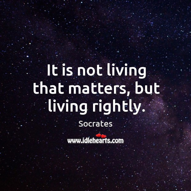 Image, It is not living that matters, but living rightly.