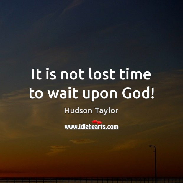 It is not lost time to wait upon God! Hudson Taylor Picture Quote