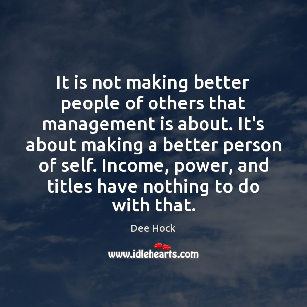 It is not making better people of others that management is about. Management Quotes Image