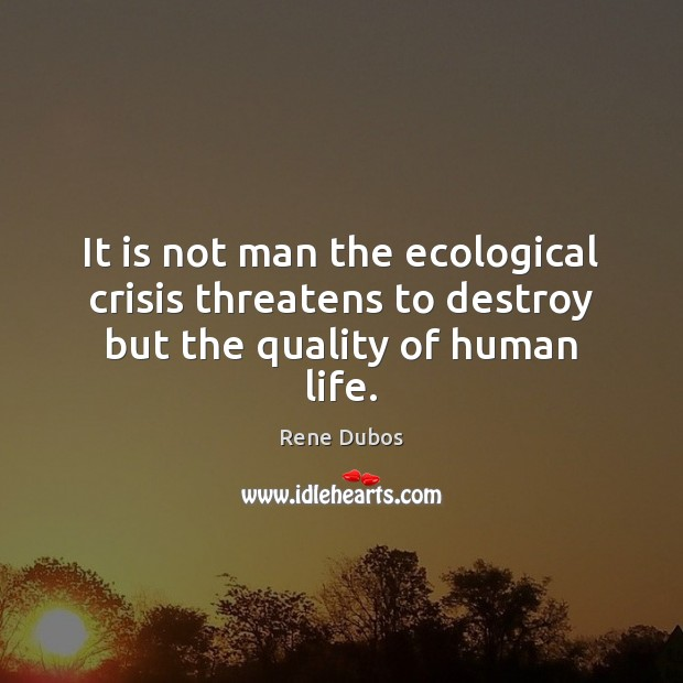 It is not man the ecological crisis threatens to destroy but the quality of human life. Rene Dubos Picture Quote