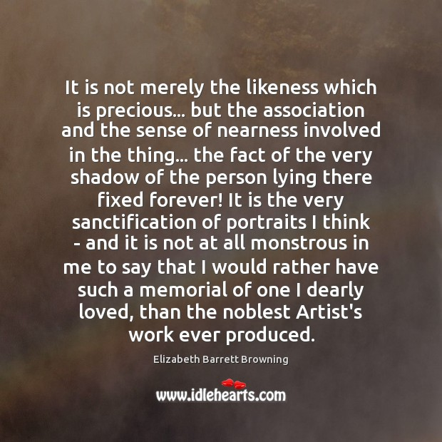 It is not merely the likeness which is precious… but the association Image