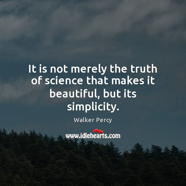 It is not merely the truth of science that makes it beautiful, but its simplicity. Walker Percy Picture Quote